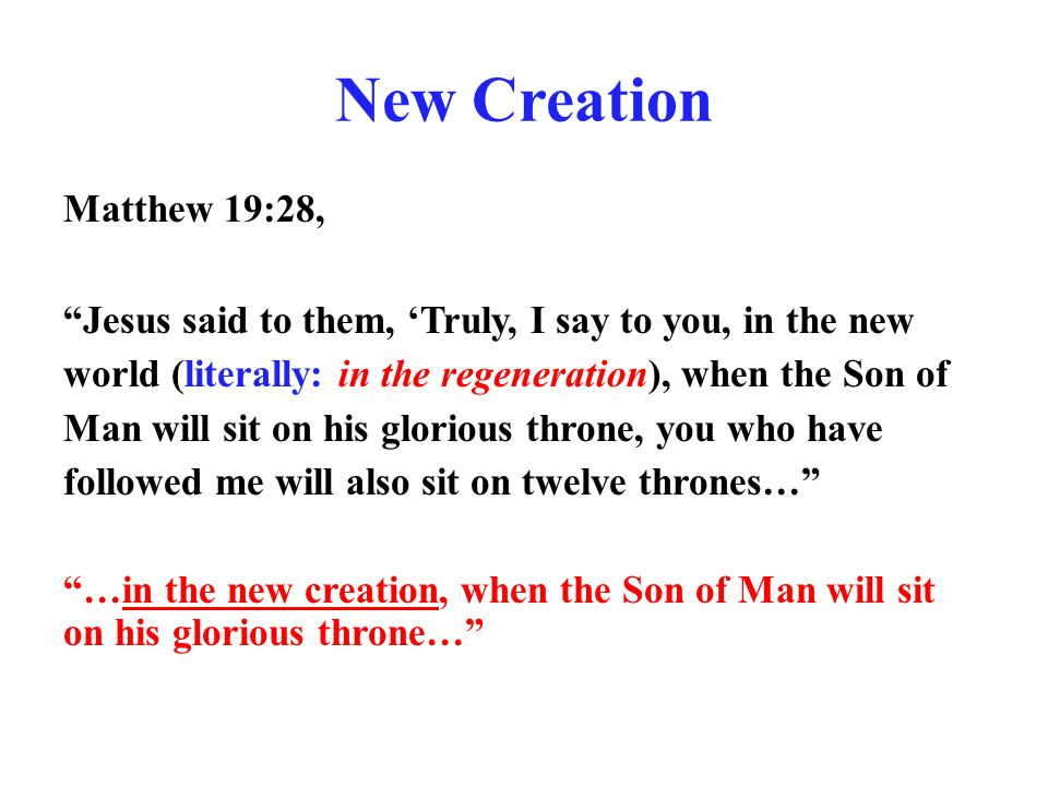"New Creation Matthew 19:28, ""Jesus said to them, 'Truly, I say to you, in the new world (literally: in the regeneration), when the Son of Man will sit"