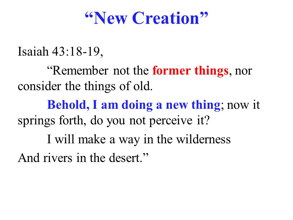 """New Creation"" Isaiah 43:18-19, ""Remember not the former things, nor consider the things of old. Behold, I am doing a new thing; now it springs forth,"