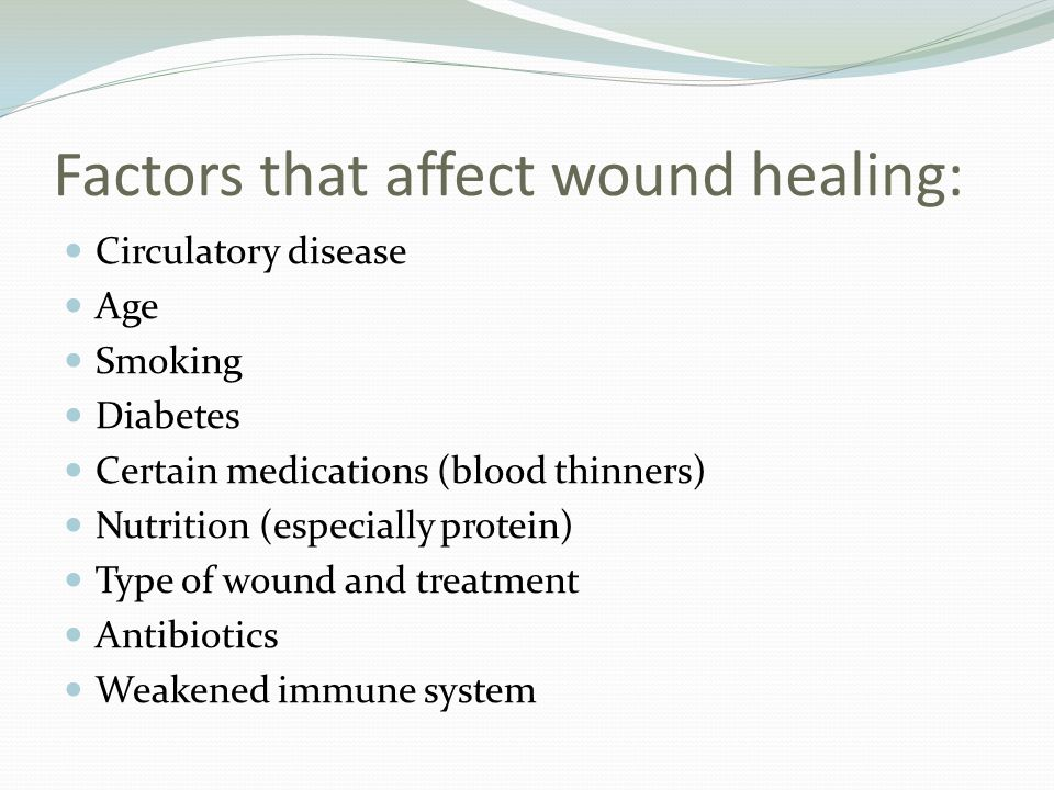 Factors that affect wound healing: Circulatory disease Age Smoking Diabetes Certain medications (blood thinners) Nutrition (especially protein) Type o