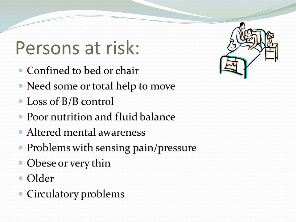Persons at risk: Confined to bed or chair Need some or total help to move Loss of B/B control Poor nutrition and fluid balance Altered mental awarenes