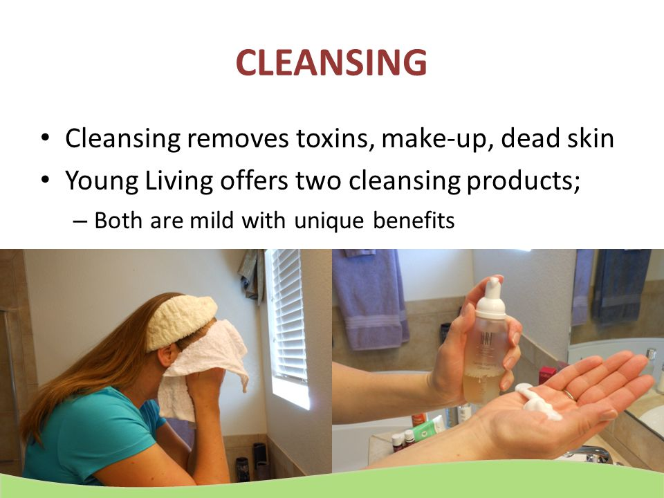 CLEANSING Cleansing removes toxins, make-up, dead skin Young Living offers two cleansing products; – Both are mild with unique benefits