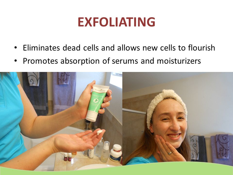 EXFOLIATING Eliminates dead cells and allows new cells to flourish Promotes absorption of serums and moisturizers