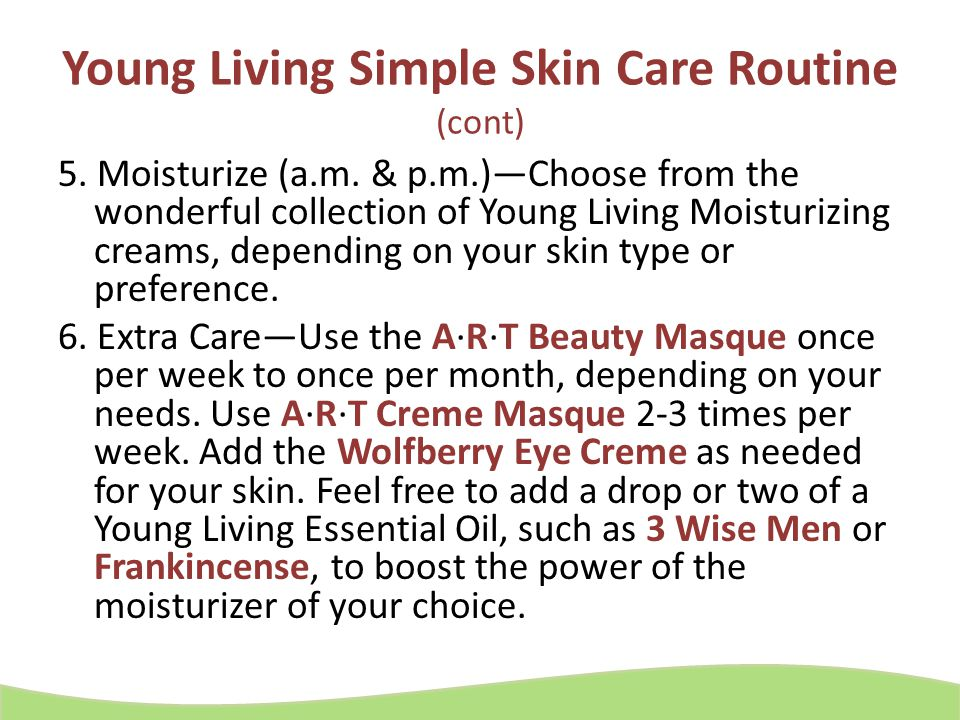 Young Living Simple Skin Care Routine (cont) 5. Moisturize (a.m. & p.m.)—Choose from the wonderful collection of Young Living Moisturizing creams, dep