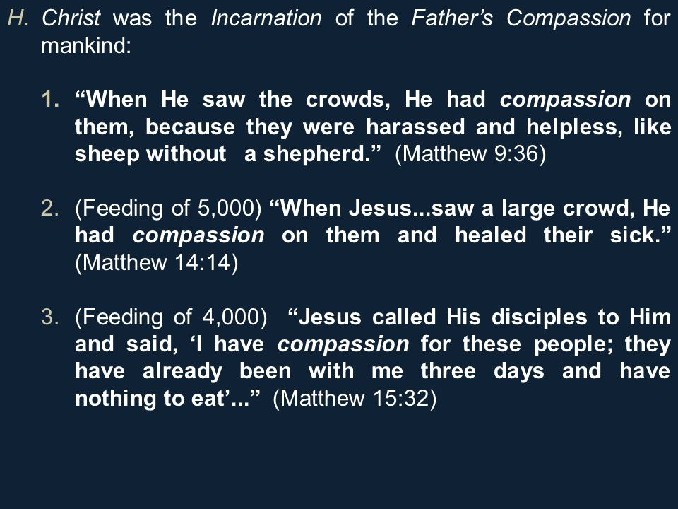 H.Christ was the Incarnation of the Father's Compassion for mankind: 1. When He saw the crowds, He had compassion on them, because they were harassed and helpless, like sheep without a shepherd. (Matthew 9:36) 2.(Feeding of 5,000) When Jesus...saw a large crowd, He had compassion on them and healed their sick. (Matthew 14:14) 3.(Feeding of 4,000) Jesus called His disciples to Him and said, 'I have compassion for these people; they have already been with me three days and have nothing to eat'... (Matthew 15:32)