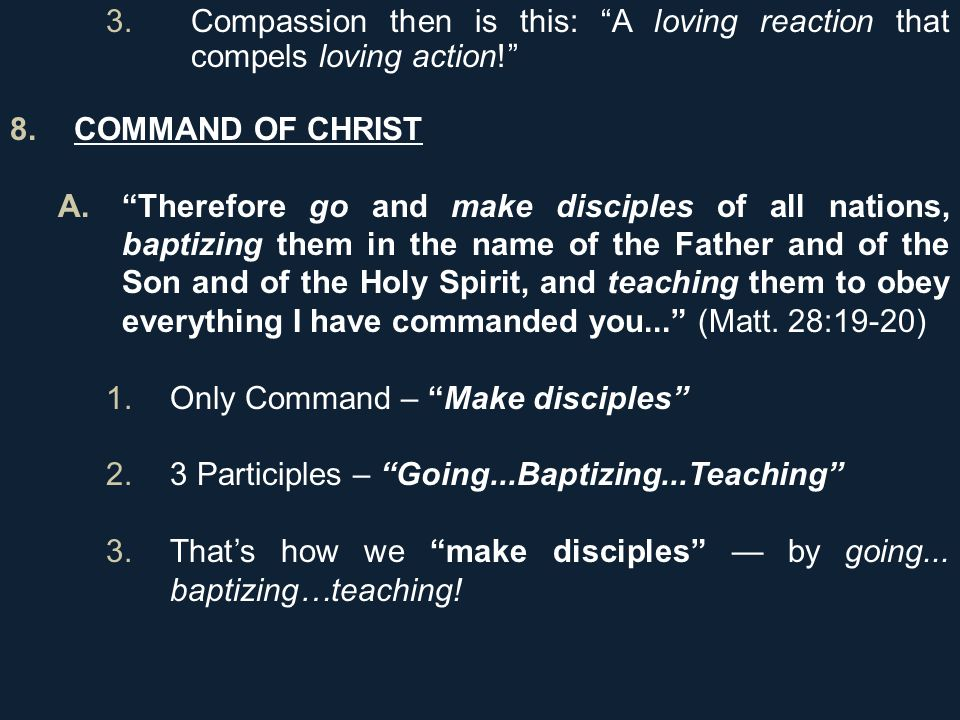 3.Compassion then is this: A loving reaction that compels loving action! 8.COMMAND OF CHRIST A. Therefore go and make disciples of all nations, baptizing them in the name of the Father and of the Son and of the Holy Spirit, and teaching them to obey everything I have commanded you... (Matt.