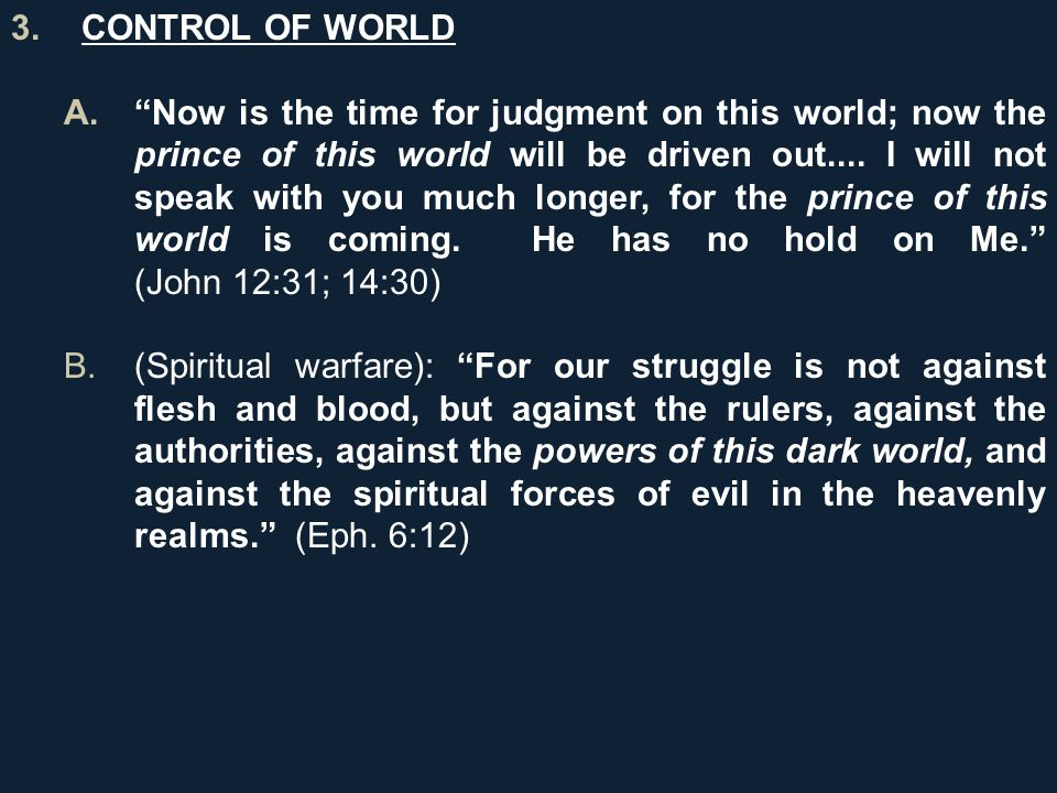 3.CONTROL OF WORLD A. Now is the time for judgment on this world; now the prince of this world will be driven out....