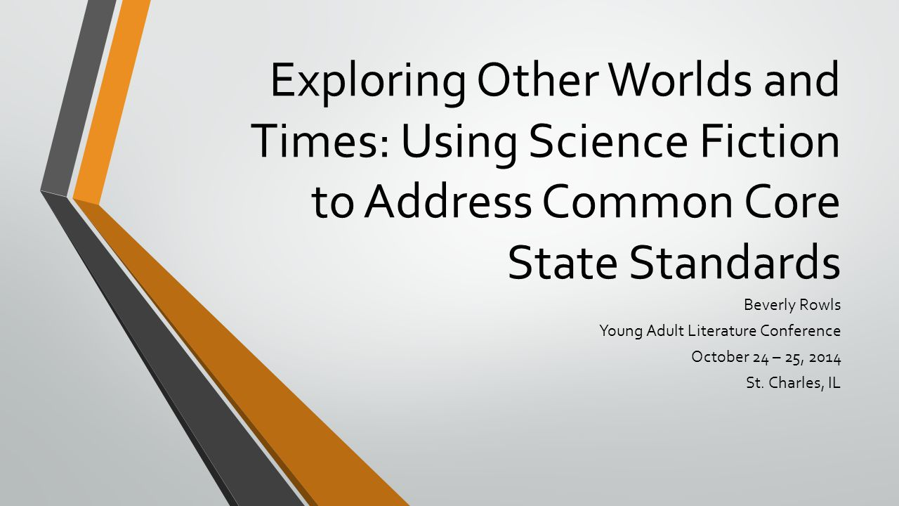 Exploring Other Worlds and Times: Using Science Fiction to Address Common Core State Standards Beverly Rowls Young Adult Literature Conference October