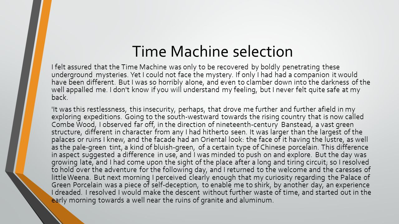 Time Machine selection I felt assured that the Time Machine was only to be recovered by boldly penetrating these underground mysteries. Yet I could no