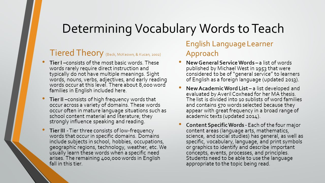 Determining Vocabulary Words to Teach Tiered Theory (Beck, McKeown, & Kucan, 2002) Tier I –consists of the most basic words.