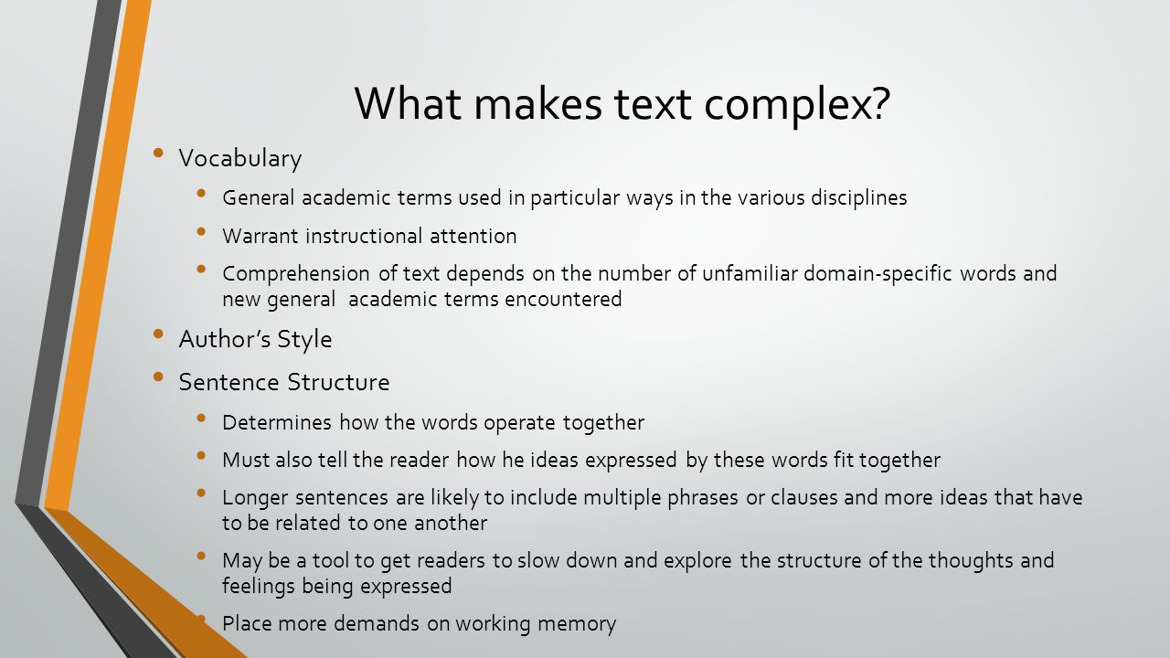 What makes text complex? Vocabulary General academic terms used in particular ways in the various disciplines Warrant instructional attention Comprehe