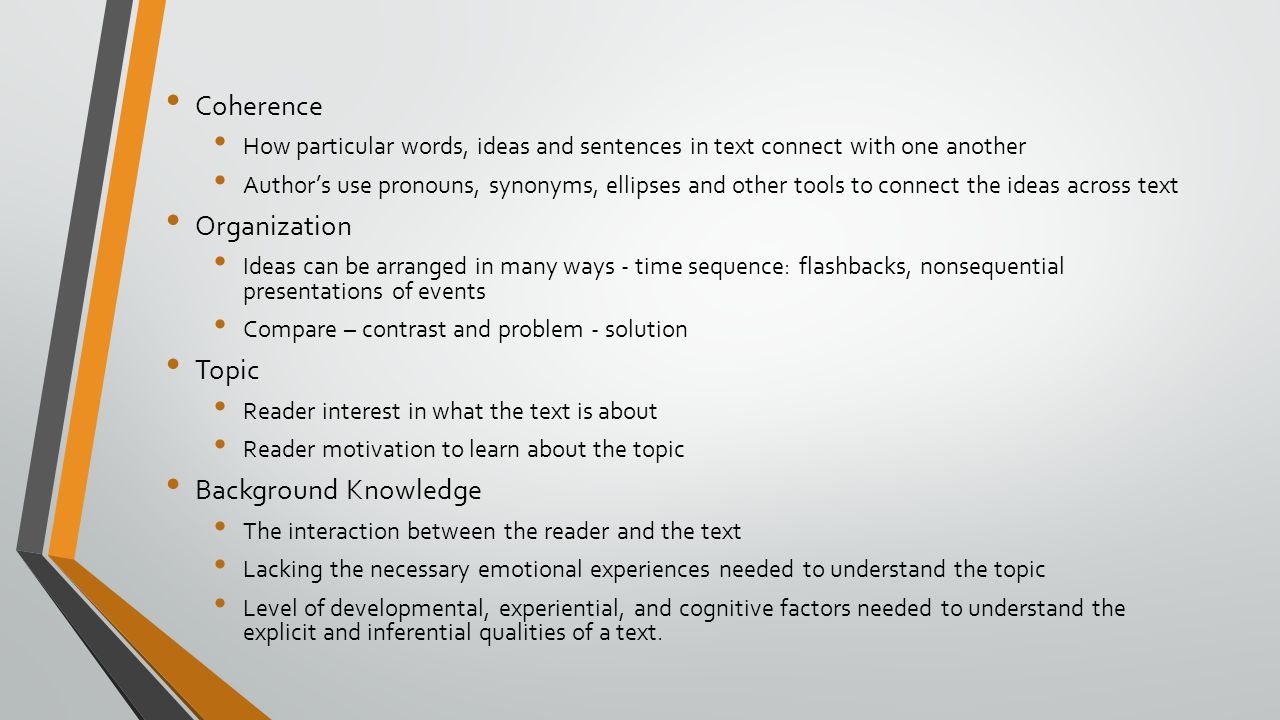 Coherence How particular words, ideas and sentences in text connect with one another Author's use pronouns, synonyms, ellipses and other tools to connect the ideas across text Organization Ideas can be arranged in many ways - time sequence: flashbacks, nonsequential presentations of events Compare – contrast and problem - solution Topic Reader interest in what the text is about Reader motivation to learn about the topic Background Knowledge The interaction between the reader and the text Lacking the necessary emotional experiences needed to understand the topic Level of developmental, experiential, and cognitive factors needed to understand the explicit and inferential qualities of a text.