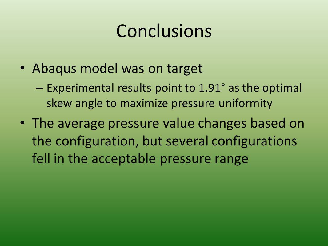 Conclusions Abaqus model was on target – Experimental results point to 1.91° as the optimal skew angle to maximize pressure uniformity The average pre