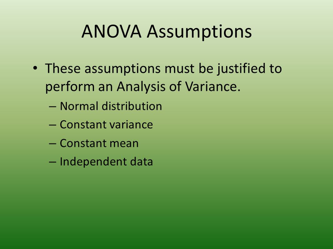 ANOVA Assumptions These assumptions must be justified to perform an Analysis of Variance. – Normal distribution – Constant variance – Constant mean –