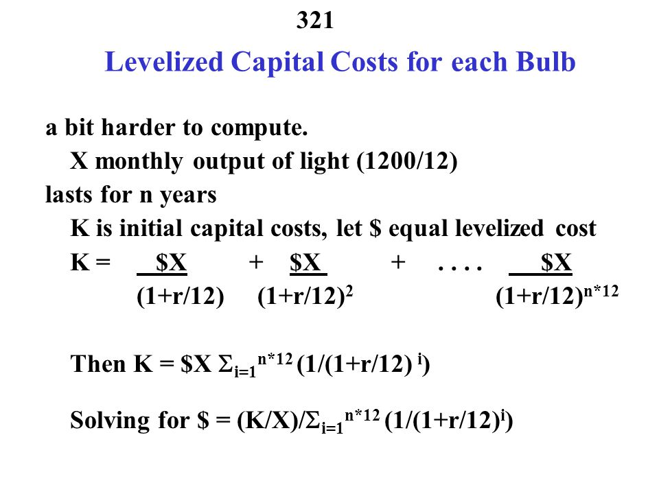 320 Conservation – levelized costs Suppose lights will run 1200 hours per year electricity costs $0.10 per kilowatt-hour interest rate is 12% compounded once a month operating costs/hour for incandescent bulb (o i ) = kilowatts per bulb X costs per kilowatt hour = (0.075)*0.10 = $0.0075 per hour operating costs o f /hour for fluorescent = (0.020)*0.10 = $0.0020/hr