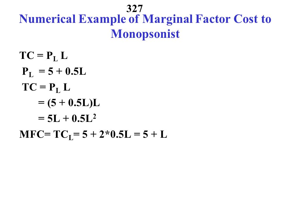 326 Marginal Factor Cost from Supply Market Power of Buyer  = P E E(L) – P L (L)*L  L = P E E L – (P L + dP L L)= 0 dL MRP - MFC =0 Example: L = -10 + 2P L supply P = 5 + 0.5L