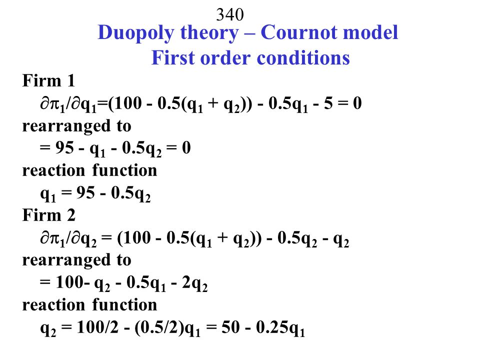 339 Duopoly theory – Cournot model Two Players Choose quantity to maximize profits given the other firms output Inverse demand function demand P = 100 - 0.5(q 1 + q 2 ) C 1 = 5q 1, C 2 = 0.5q 2 2 Profit functions  1 = (100 - 0.5(q 1 + q 2 ))q 1 - 5q 1  2 = (100 - 0.5(q 1 + q 2 ))q 2 - 0.5q 2 2