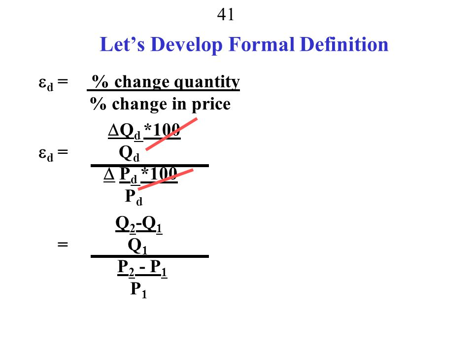 40 Elasticity Definition How much quantity responds to price  d = % change quantity % change in price If  d = –0.5 price goes up by 100%, quantity demanded falls by % change quantity = % change in price*  d = 100%*-0.5 = 50%