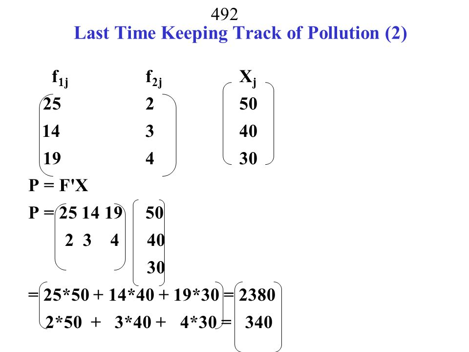 491 Last Time Keeping Track of Pollution (2) pollutant 1 pollutant 2 f 1j f 2j X j X 1 = coal25250 X 2 = gas14340 X 3 = oil19430 P = P 1 P 2 F X P = F X
