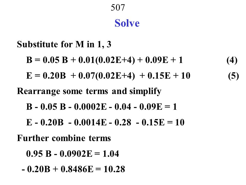 506 Solve B = 0.05 B + 0.01M + 0.09E + 1 (1) M = + 0.50M + 0.01E + 2 (2) E = 0.20B + 0.07M + 0.15E + 10 (3) Solve (1) - (3) simultaneously From equation 2, solve for M M - 0.50M = 0.01E + 2 M = (0.01E + 2)/(1-0.5) = 0.02E+4 Substitute M into equations 1 and 3