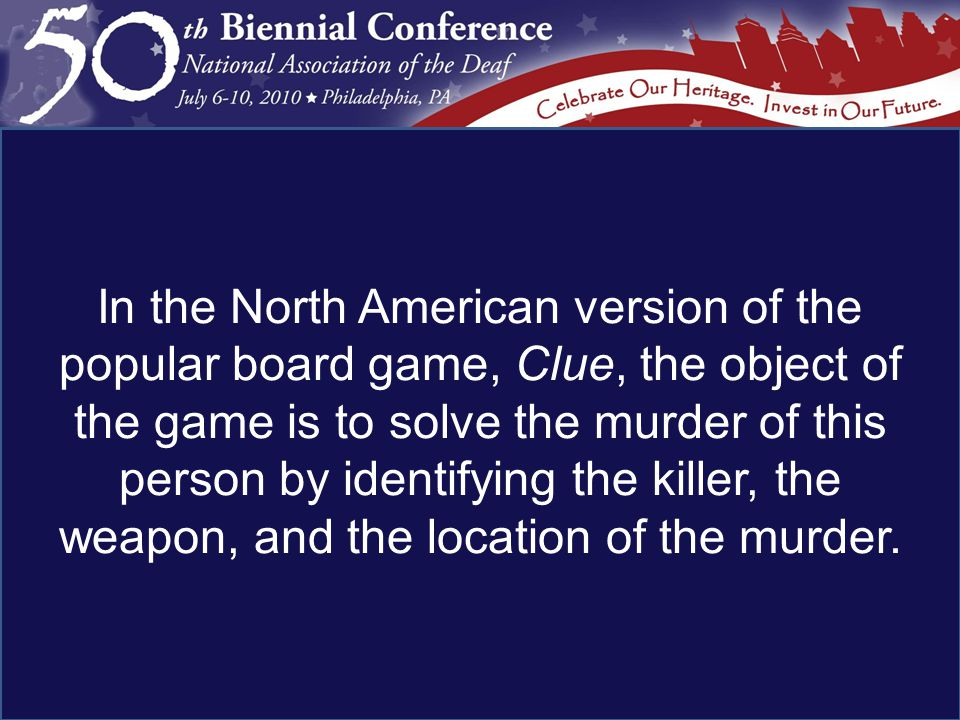 In the North American version of the popular board game, Clue, the object of the game is to solve the murder of this person by identifying the killer, the weapon, and the location of the murder.
