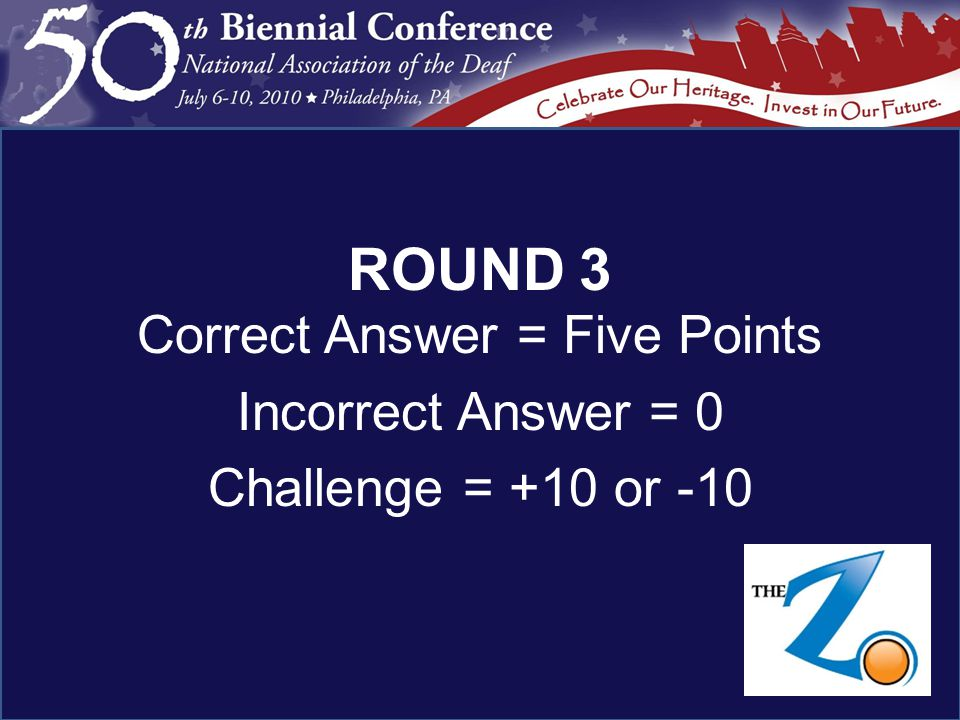 ROUND 3 Correct Answer = Five Points Incorrect Answer = 0 Challenge = +10 or -10