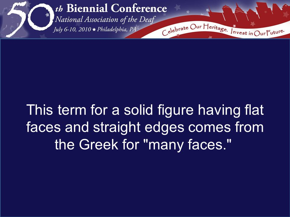 This term for a solid figure having flat faces and straight edges comes from the Greek for many faces.