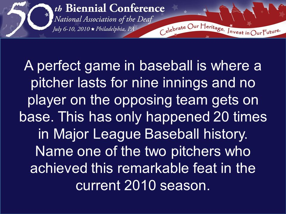 A perfect game in baseball is where a pitcher lasts for nine innings and no player on the opposing team gets on base.