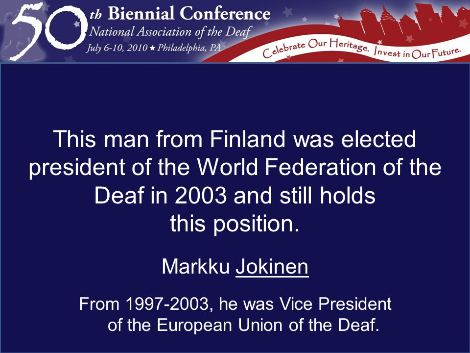 Markku Jokinen From 1997-2003, he was Vice President of the European Union of the Deaf.