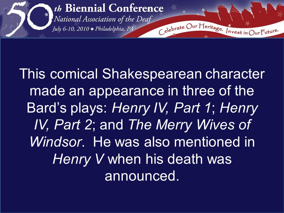 This comical Shakespearean character made an appearance in three of the Bard's plays: Henry IV, Part 1; Henry IV, Part 2; and The Merry Wives of Windsor.