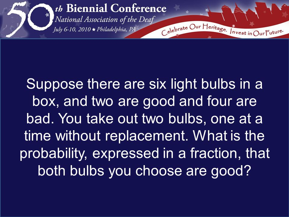 Suppose there are six light bulbs in a box, and two are good and four are bad.