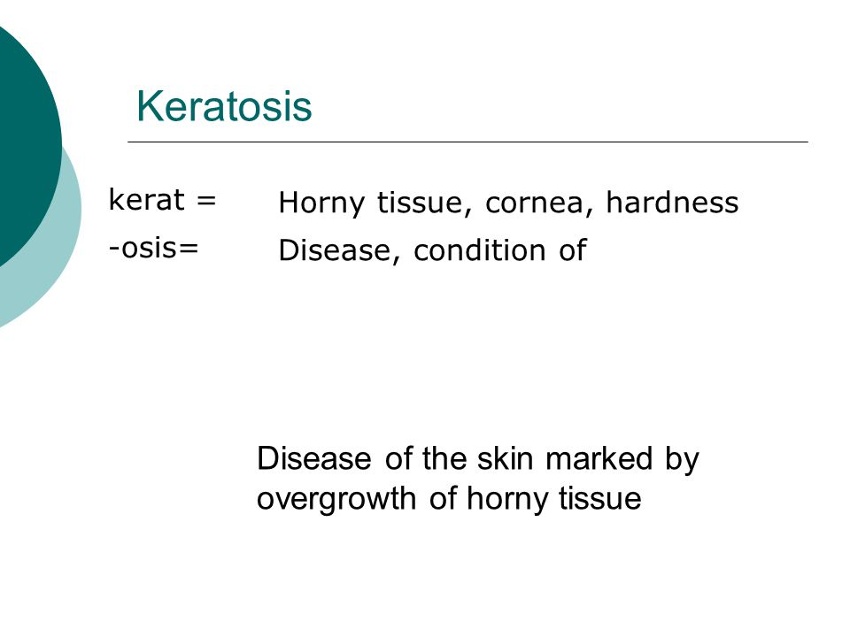 Keratosis kerat = -osis= Horny tissue, cornea, hardness Disease, condition of Disease of the skin marked by overgrowth of horny tissue