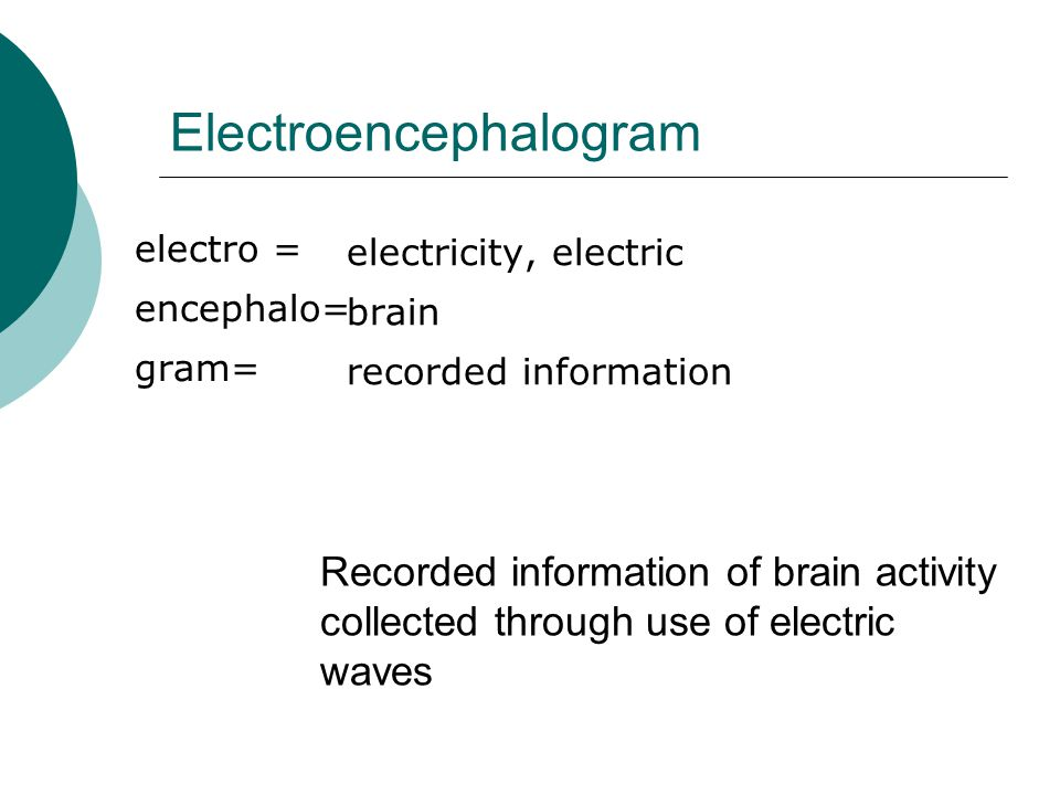 Electroencephalogram electro = encephalo= gram= electricity, electric brain recorded information Recorded information of brain activity collected through use of electric waves