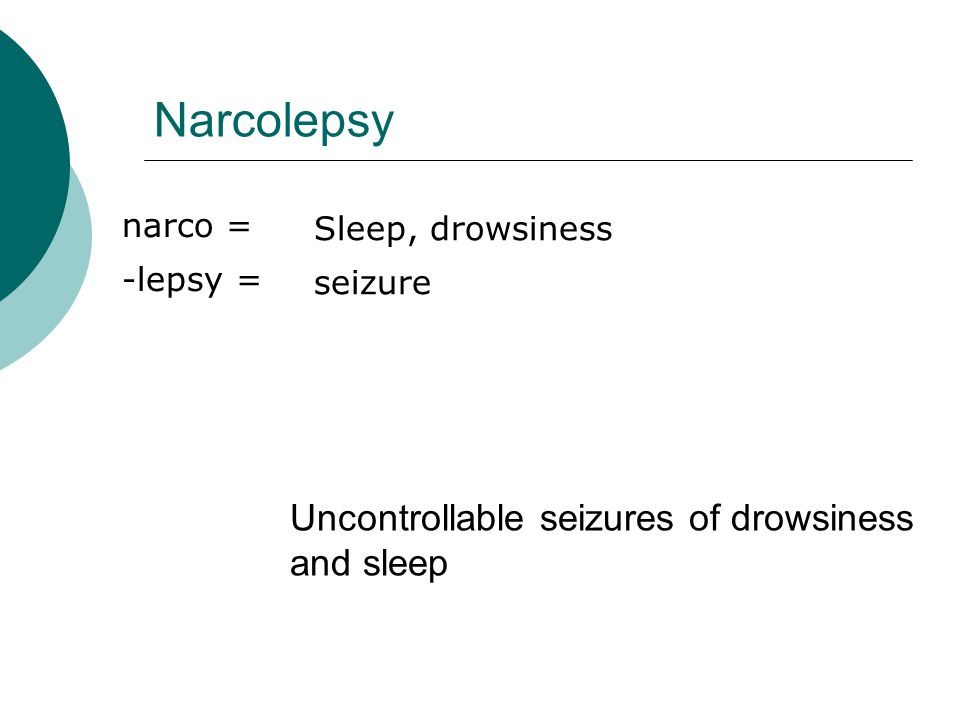 Narcolepsy narco = -lepsy = Sleep, drowsiness seizure Uncontrollable seizures of drowsiness and sleep
