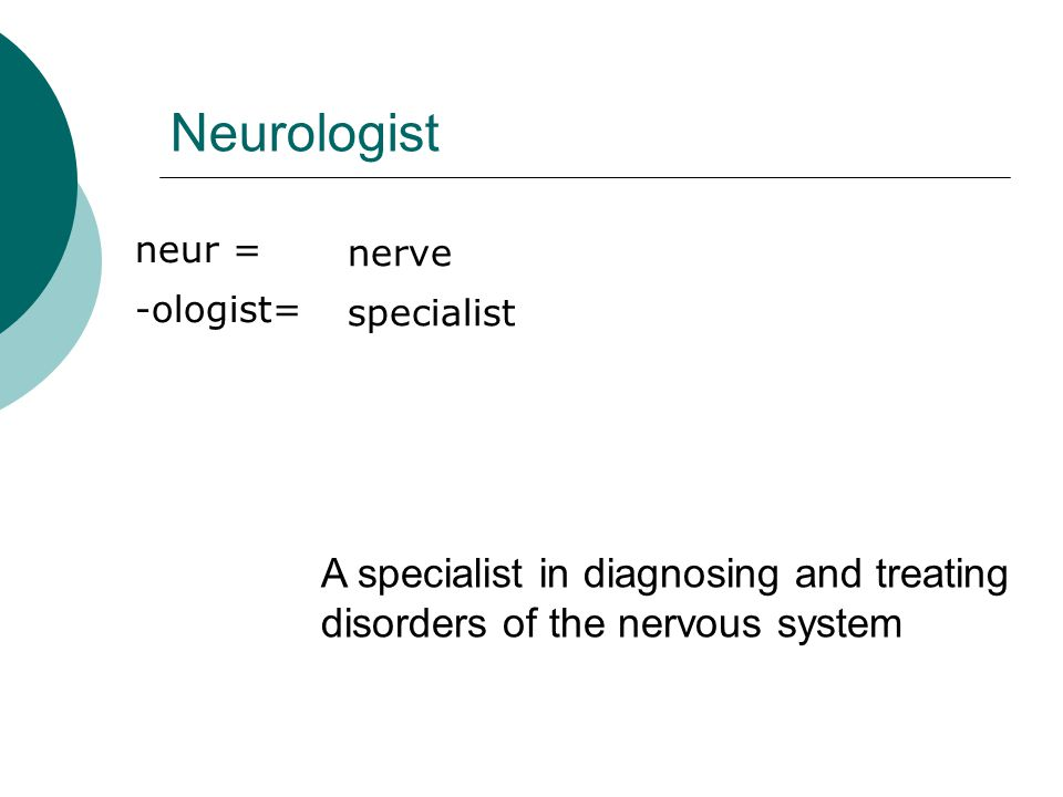 Neurologist neur = -ologist= nerve specialist A specialist in diagnosing and treating disorders of the nervous system