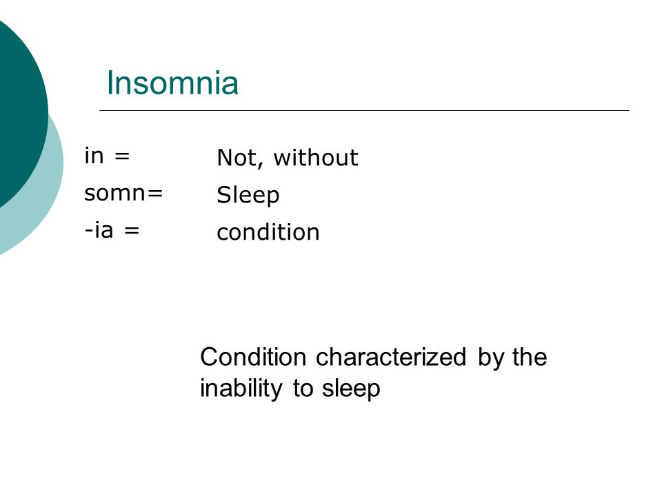Insomnia in = somn= -ia = Not, without Sleep condition Condition characterized by the inability to sleep