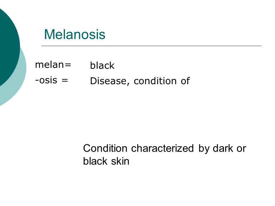 Melanosis melan= -osis = black Disease, condition of Condition characterized by dark or black skin