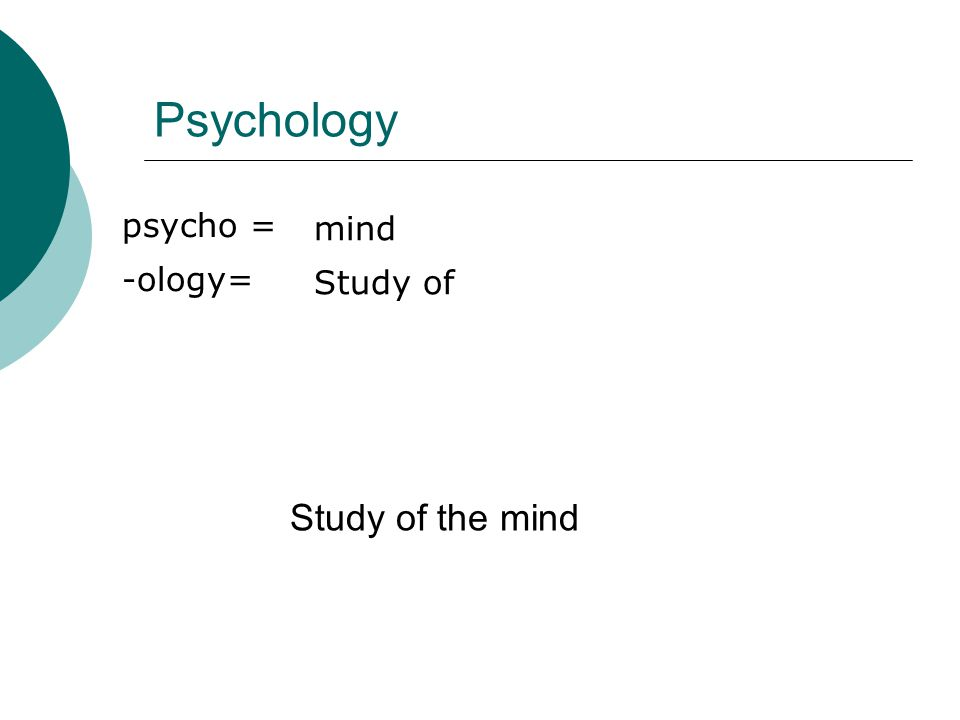 Psychology psycho = -ology= mind Study of Study of the mind