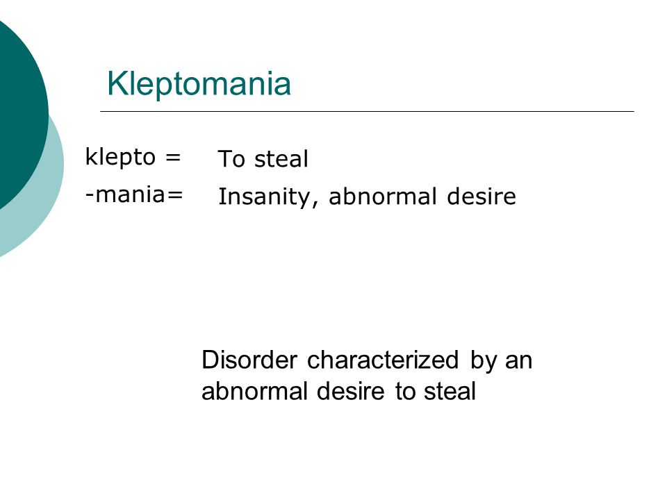 Kleptomania klepto = -mania= To steal Insanity, abnormal desire Disorder characterized by an abnormal desire to steal