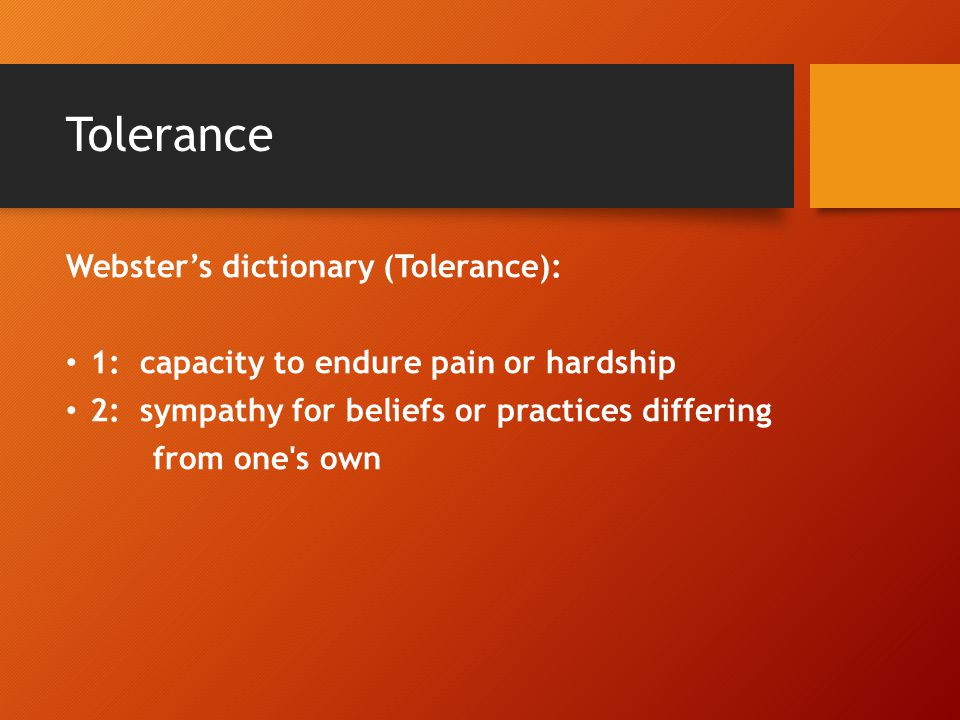 Tolerance Webster's dictionary (Tolerance): 1: capacity to endure pain or hardship 2: sympathy for beliefs or practices differing from one s own