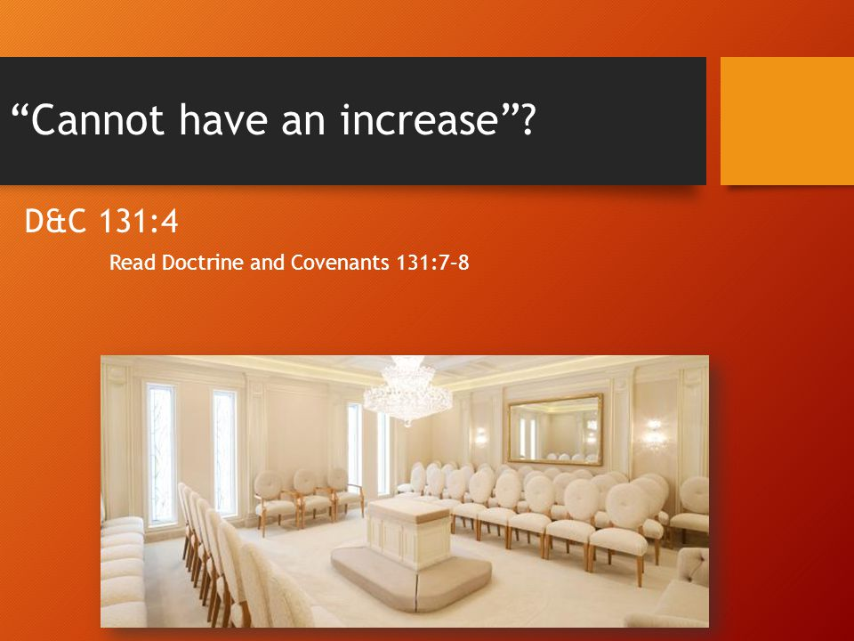Cannot have an increase D&C 131:4 Read Doctrine and Covenants 131:7–8