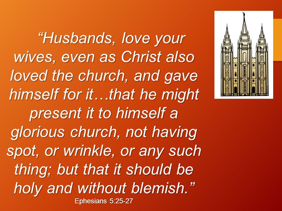 Husbands, love your wives, even as Christ also loved the church, and gave himself for it…that he might present it to himself a glorious church, not having spot, or wrinkle, or any such thing; but that it should be holy and without blemish. Ephesians 5:25-27