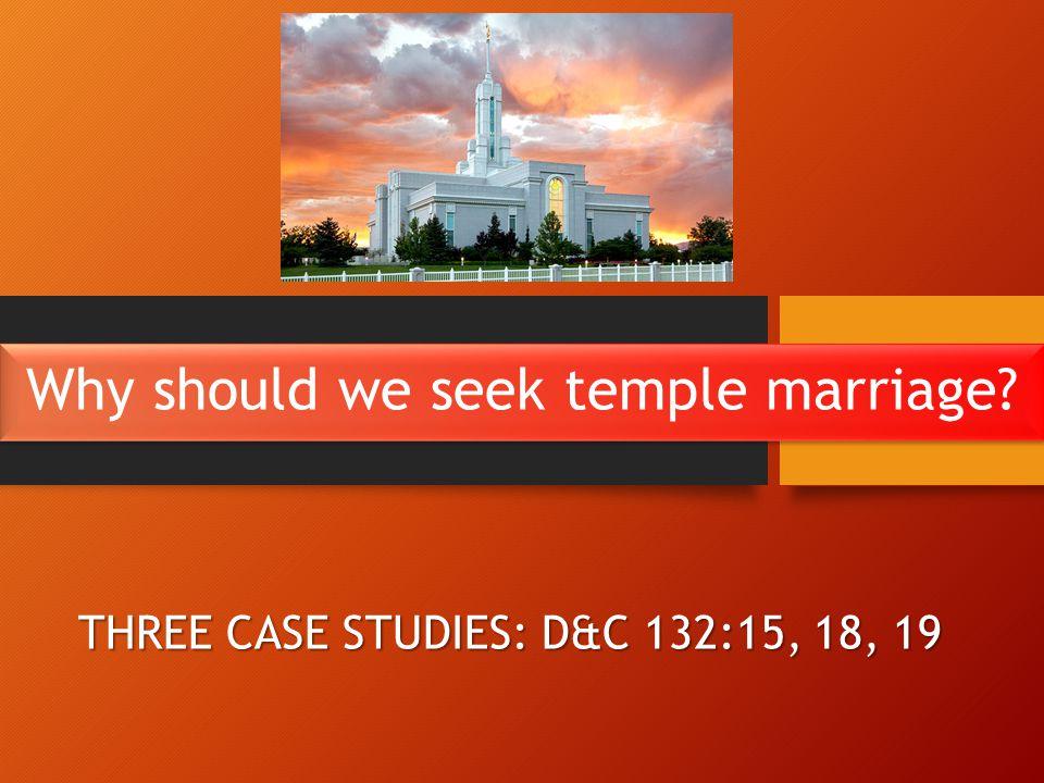 Why should we seek temple marriage THREE CASE STUDIES: D&C 132:15, 18, 19
