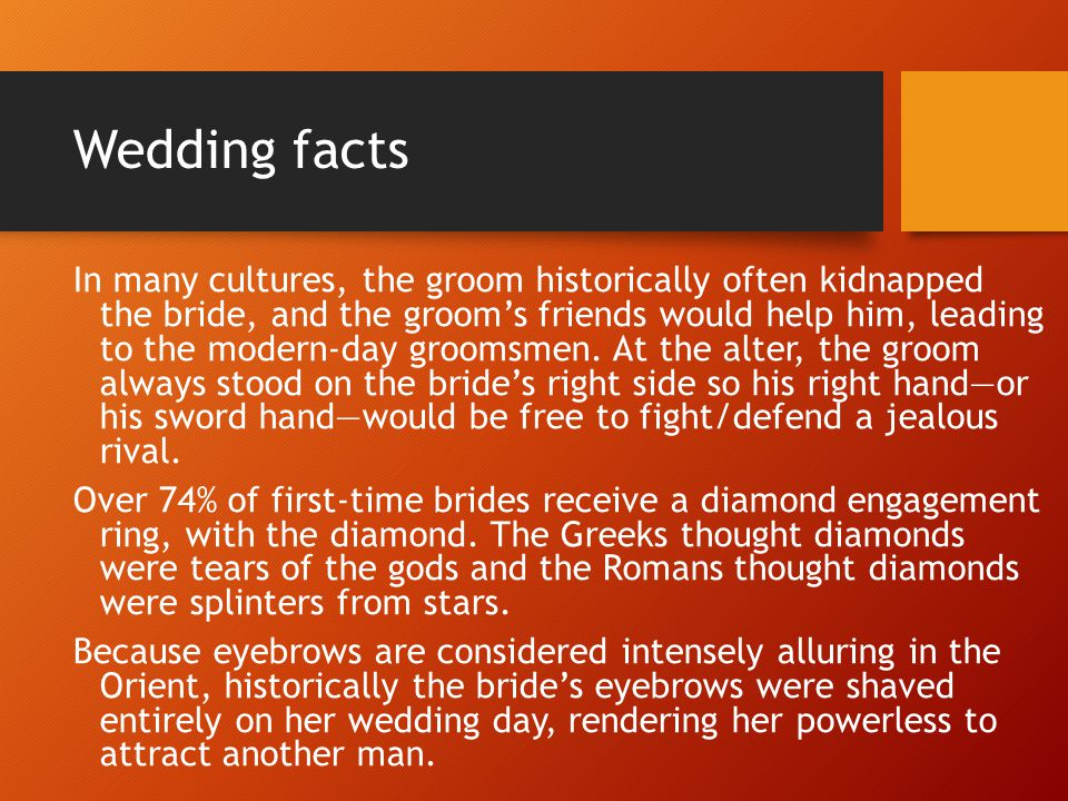 Wedding facts In many cultures, the groom historically often kidnapped the bride, and the groom's friends would help him, leading to the modern-day groomsmen.