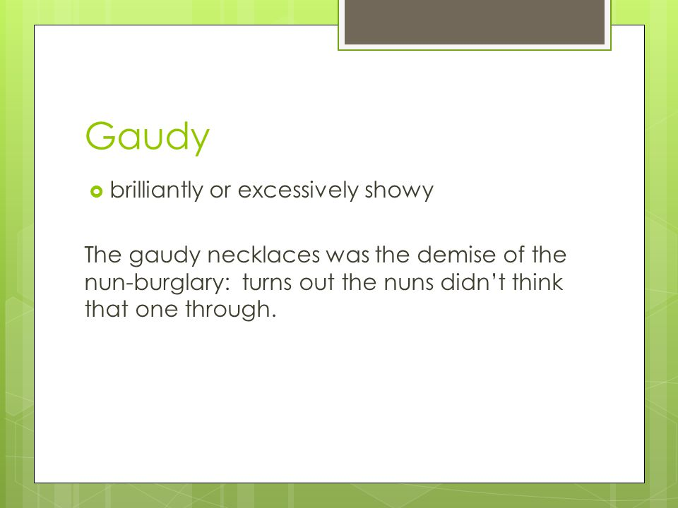 Gaudy  brilliantly or excessively showy The gaudy necklaces was the demise of the nun-burglary: turns out the nuns didn't think that one through.