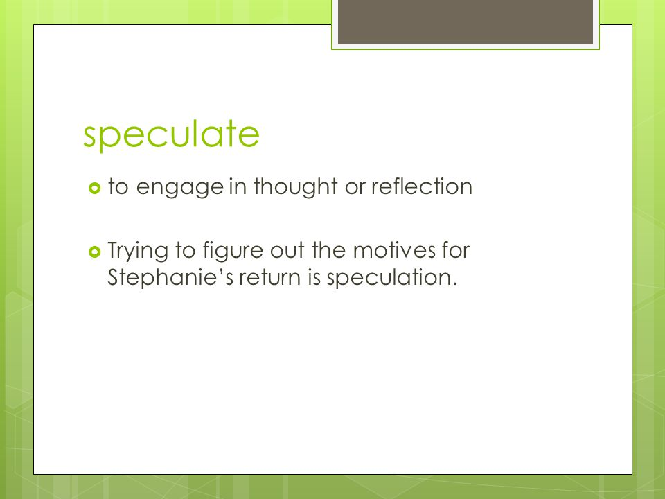 speculate  to engage in thought or reflection  Trying to figure out the motives for Stephanie's return is speculation.