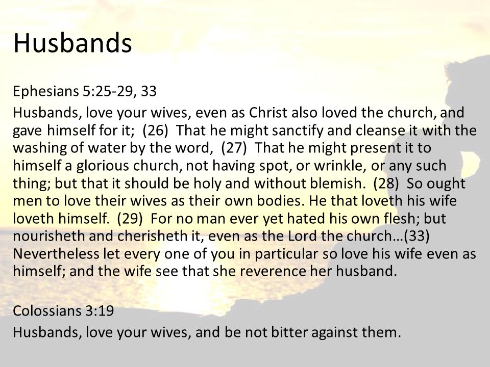 Husbands Ephesians 5:25-29, 33 Husbands, love your wives, even as Christ also loved the church, and gave himself for it; (26) That he might sanctify a
