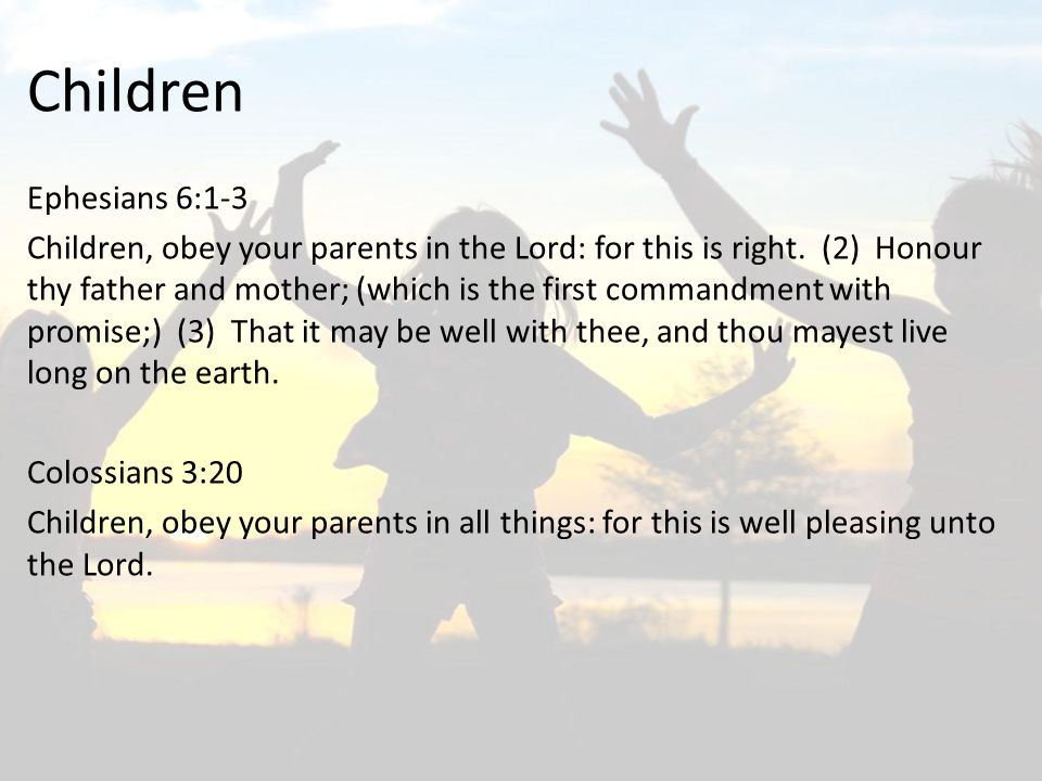 Ephesians 6:1-3 Children, obey your parents in the Lord: for this is right. (2) Honour thy father and mother; (which is the first commandment with pro