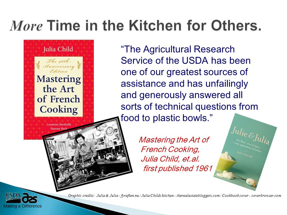 Making a Difference The Agricultural Research Service of the USDA has been one of our greatest sources of assistance and has unfailingly and generously answered all sorts of technical questions from food to plastic bowls. Mastering the Art of French Cooking, Julia Child, et.al.