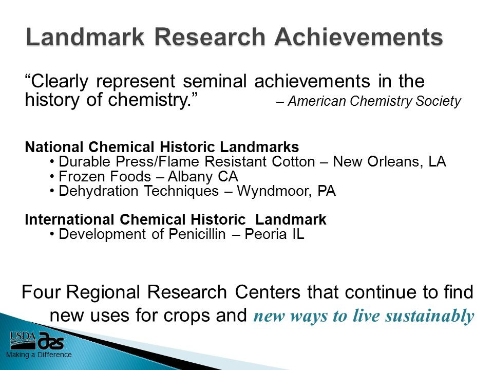 Making a Difference Clearly represent seminal achievements in the history of chemistry. – American Chemistry Society National Chemical Historic Landmarks Durable Press/Flame Resistant Cotton – New Orleans, LA Frozen Foods – Albany CA Dehydration Techniques – Wyndmoor, PA International Chemical Historic Landmark Development of Penicillin – Peoria IL Four Regional Research Centers that continue to find new uses for crops and new ways to live sustainably