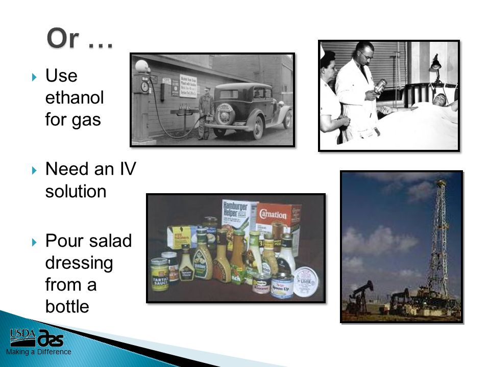 Making a Difference  Use ethanol for gas  Need an IV solution  Pour salad dressing from a bottle